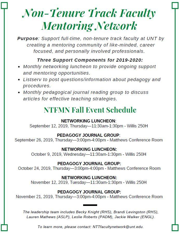 Non-Tenure Track Faculty Mentoring Network Purpose: Support full-time, non-tenure track faculty at UNT by creating a mentoring community of like-minded, career focused, and personally involved professionals. Three Support Components for 2019-2020: Monthly networking luncheon to provide ongoing support and mentoring opportunities. Listserv to post questions/information about pedagogy and procedures. Monthly pedagogical journal reading group to discuss articles for effective teaching strategies. NTFMN Fall Event Schedule NETWORKING LUNCHEON: September 12, 2019, Thursday—11:30am-1:30pm - Willis 250H PEDAGOGY JOURNAL GROUP: September 26, 2019, Thursday—3:00pm-4:00pm - Matthews Conference Room NETWORKING LUNCHEON: October 9, 2019, Wednesday—11:30am-1:30pm - Willis 250H PEDAGOGY JOURNAL GROUP: October 24, 2019, Thursday—3:00pm-4:00pm - Matthews Conference Room NETWORKING LUNCHEON: November 12, 2019, Tuesday—11:30am-1:30pm - Willis 250H PEDAGOGY JOURNAL GROUP: November 21, 2019, Thursday—3:00pm-4:00pm - Matthews Conference Room The leadership team includes Becky Knight (RHS), Brandi Levingston (RHS), Lauren Mathews (ASLP), Leslie Roberts (PADM), Jackie Walker (ENGL). To learn more, please contact: NTTfacultynetwork@unt.edu.